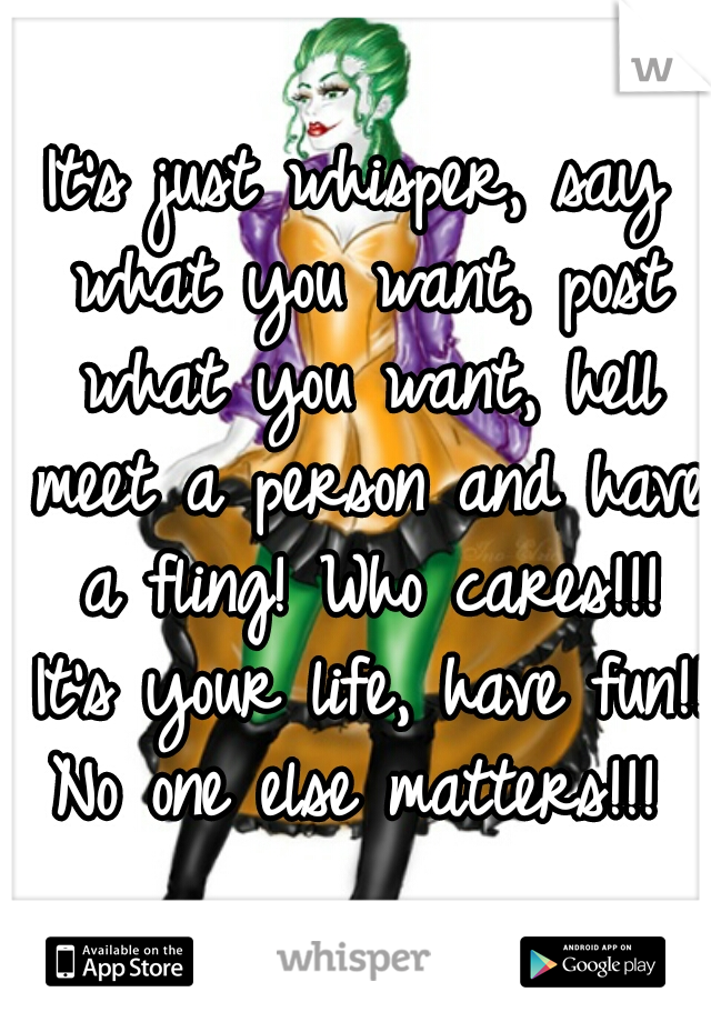 It's just whisper, say what you want, post what you want, hell meet a person and have a fling! Who cares!!! It's your life, have fun!! No one else matters!!!