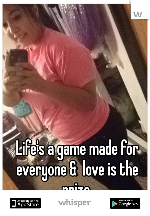 Life's a game made for everyone &  love is the prize.