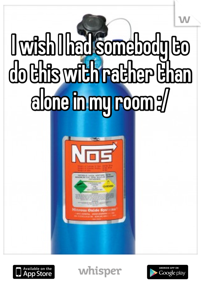 I wish I had somebody to do this with rather than alone in my room :/