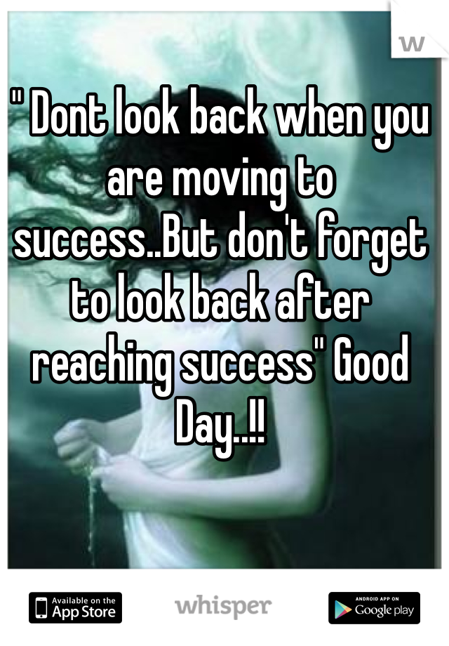 """"""" Dont look back when you are moving to success..But don't forget to look back after reaching success"""" Good Day..!!"""