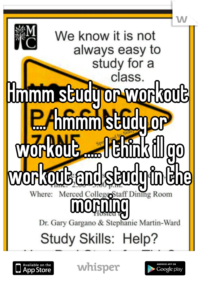Hmmm study or workout ....  hmmm study or workout ..... I think ill go workout and study in the morning