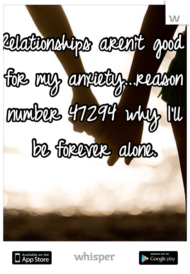 Relationships aren't good for my anxiety...reason number 47294 why I'll be forever alone.