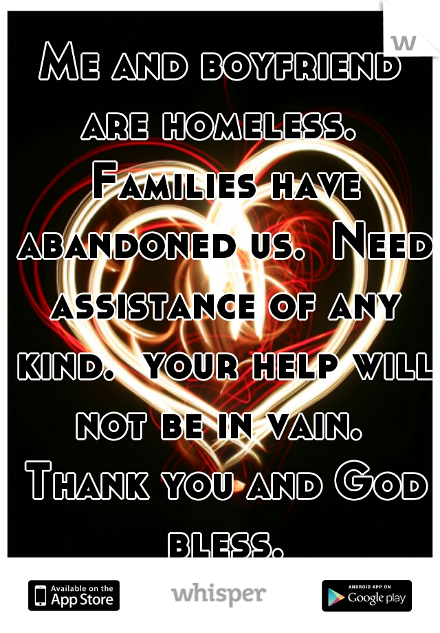 Me and boyfriend are homeless.  Families have abandoned us.  Need assistance of any kind.  your help will not be in vain.  Thank you and God bless.