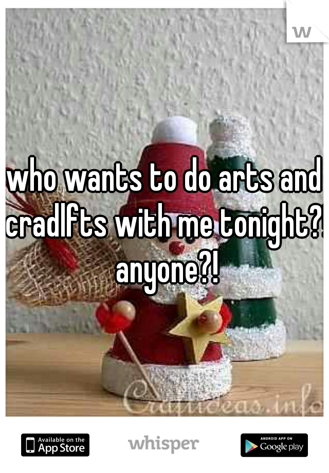who wants to do arts and cradlfts with me tonight?! anyone?!
