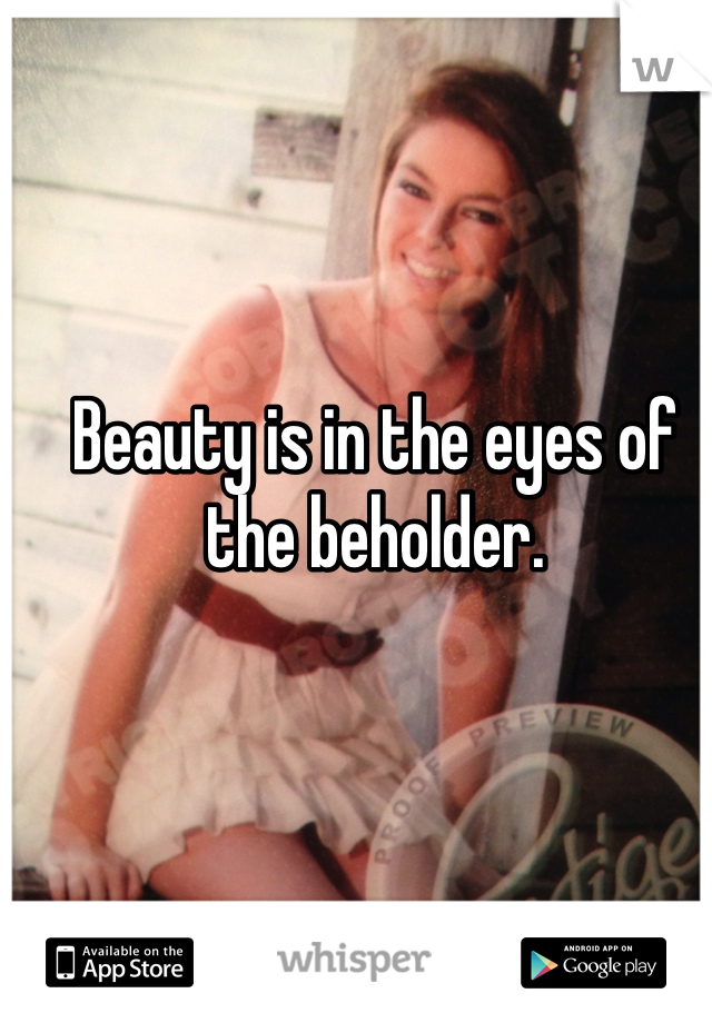 Beauty is in the eyes of the beholder.