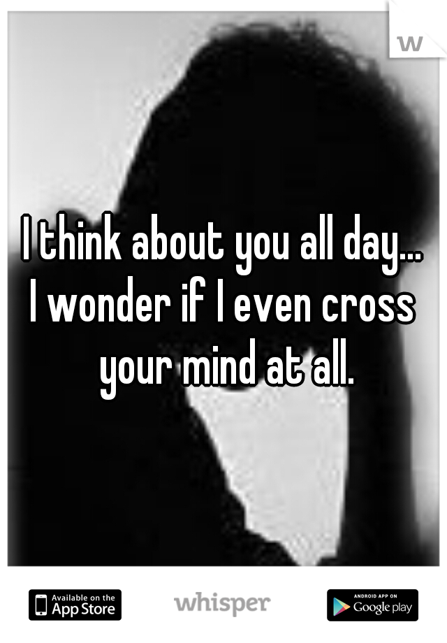 I think about you all day... I wonder if I even cross your mind at all.