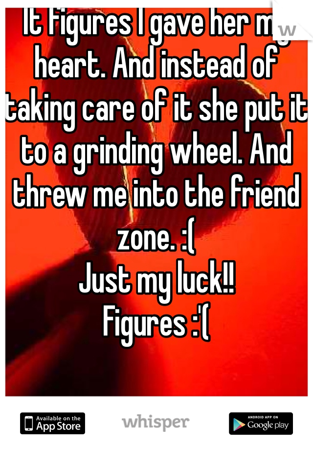 It figures I gave her my heart. And instead of taking care of it she put it to a grinding wheel. And threw me into the friend zone. :( Just my luck!! Figures :'(