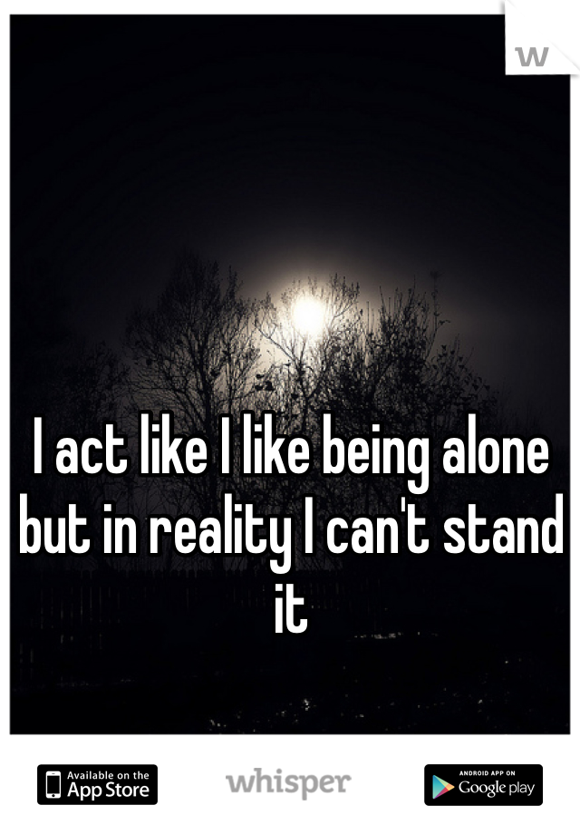 I act like I like being alone but in reality I can't stand it