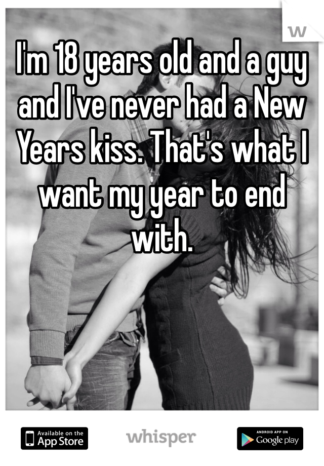 I'm 18 years old and a guy and I've never had a New Years kiss. That's what I want my year to end with.