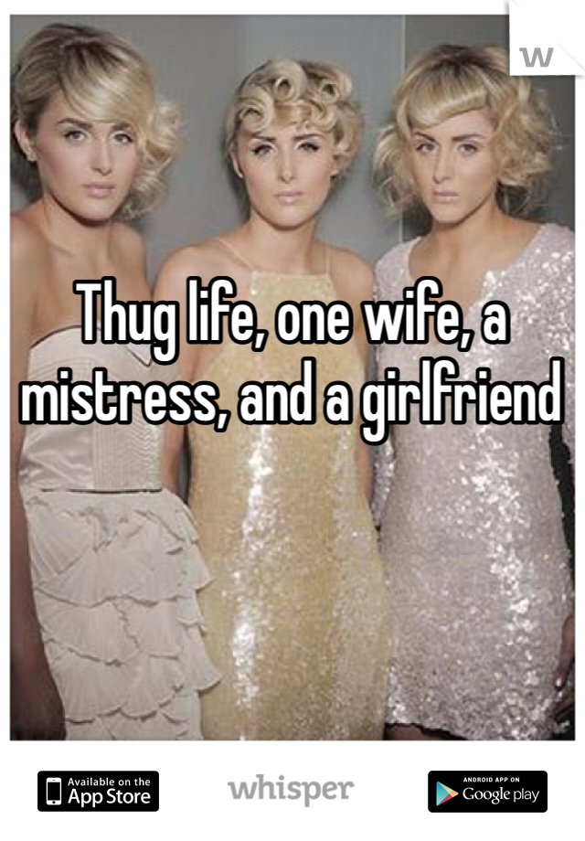 Thug life, one wife, a mistress, and a girlfriend