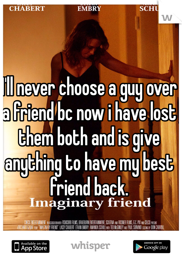 I'll never choose a guy over a friend bc now i have lost them both and is give anything to have my best friend back.