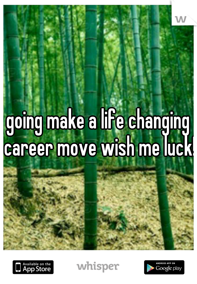going make a life changing career move wish me luck!
