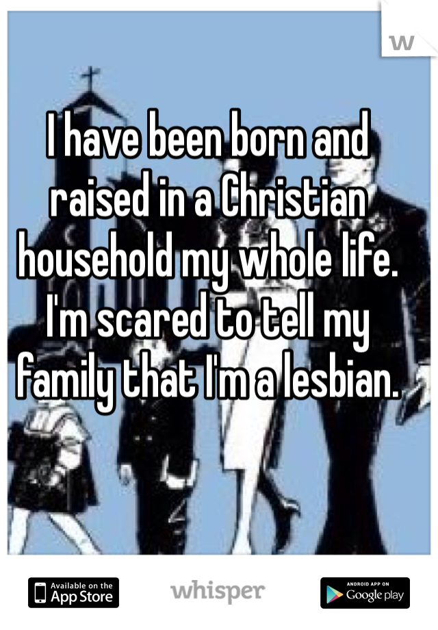 I have been born and raised in a Christian household my whole life. I'm scared to tell my family that I'm a lesbian.