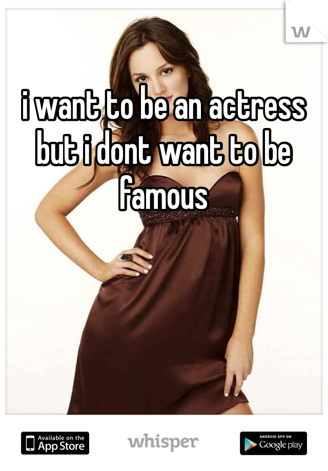 i want to be an actress but i dont want to be famous