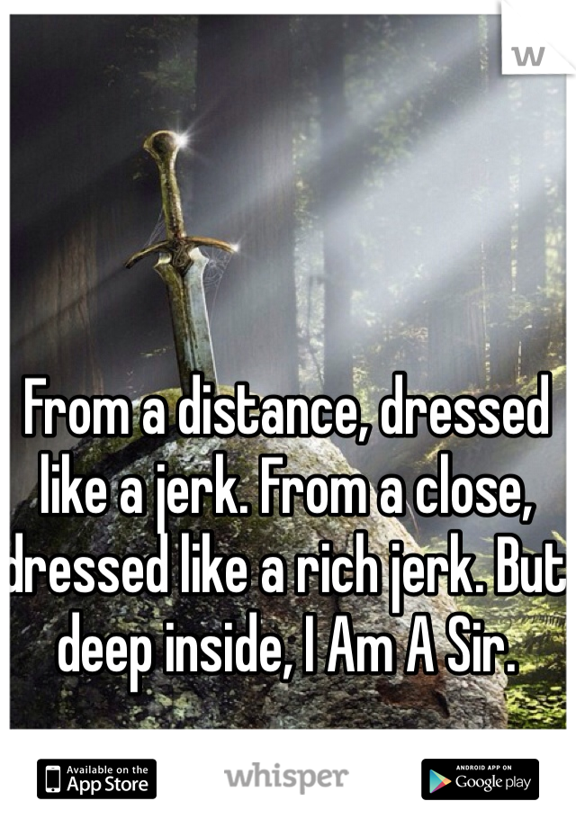 From a distance, dressed like a jerk. From a close, dressed like a rich jerk. But deep inside, I Am A Sir.