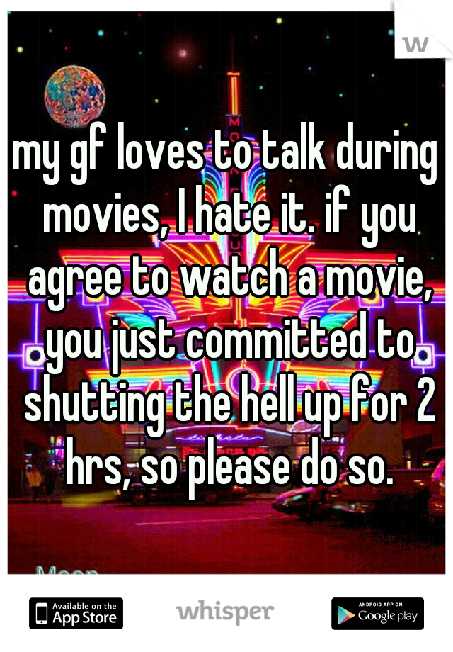 my gf loves to talk during movies, I hate it. if you agree to watch a movie, you just committed to shutting the hell up for 2 hrs, so please do so.