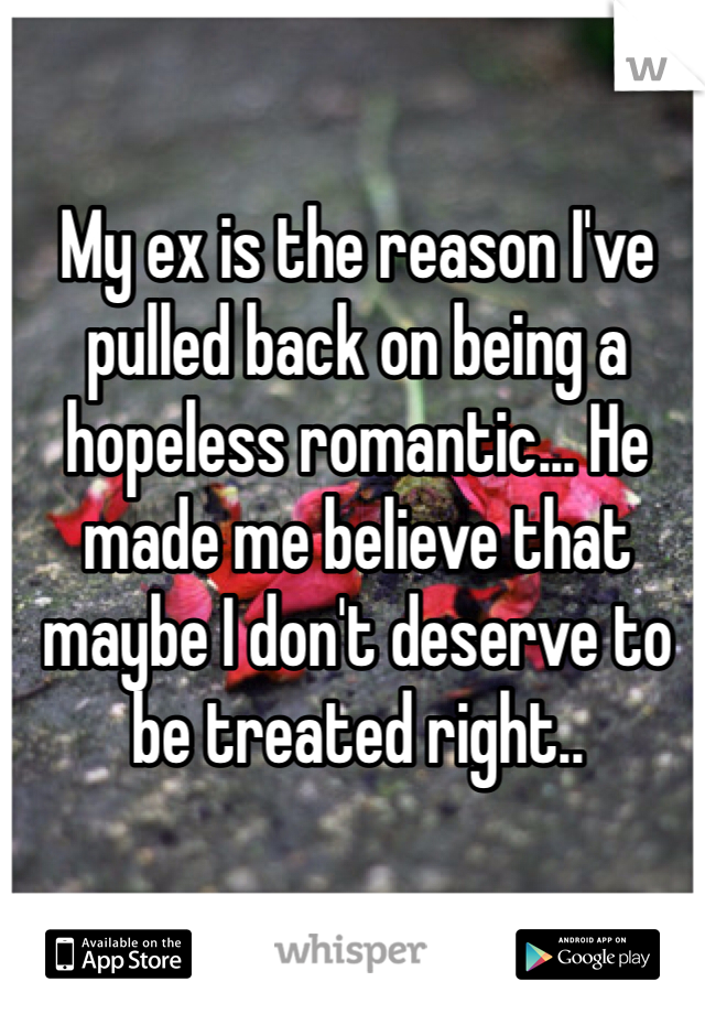 My ex is the reason I've pulled back on being a hopeless romantic... He made me believe that maybe I don't deserve to be treated right..