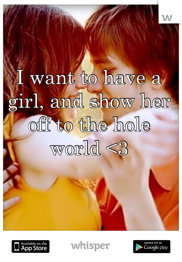 I want to have a girl, and show her off to the hole world <3