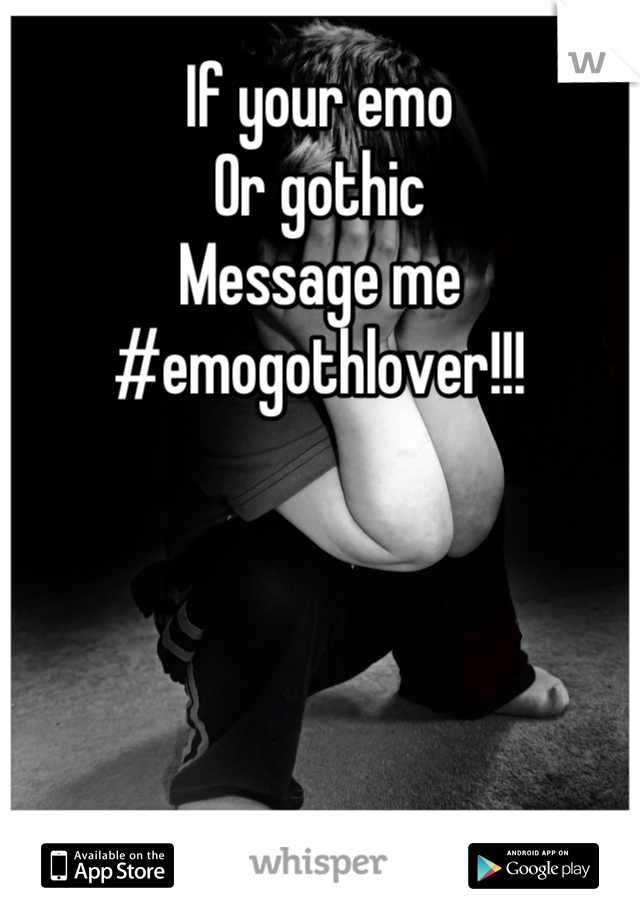 If your emo Or gothic Message me #emogothlover!!!
