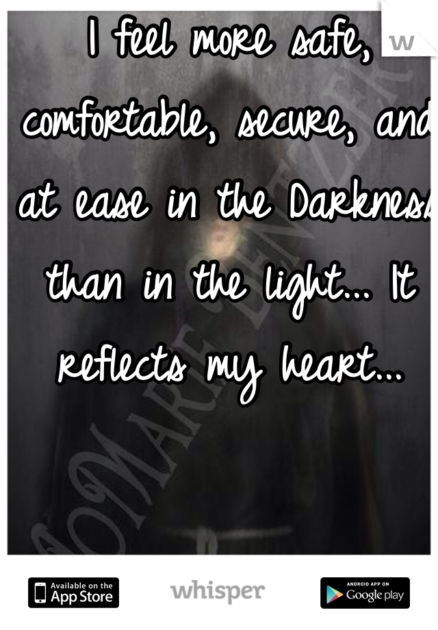I feel more safe, comfortable, secure, and at ease in the Darkness than in the light... It reflects my heart...