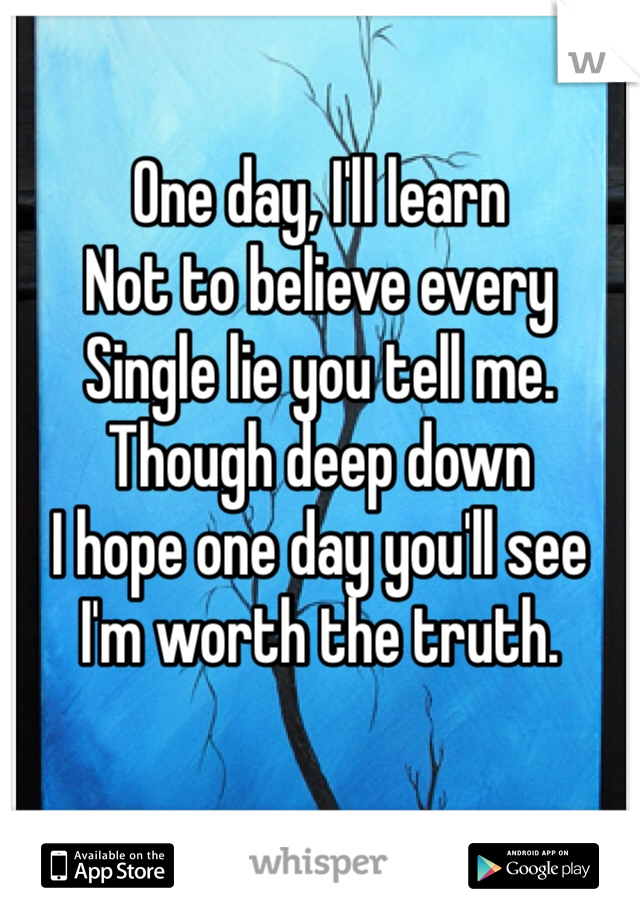 One day, I'll learn Not to believe every Single lie you tell me.  Though deep down I hope one day you'll see I'm worth the truth.
