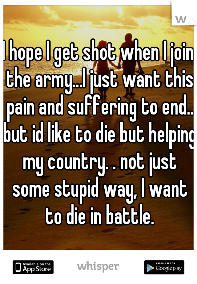 I hope I get shot when I join the army...I just want this pain and suffering to end.. but id like to die but helping my country. . not just some stupid way, I want to die in battle.