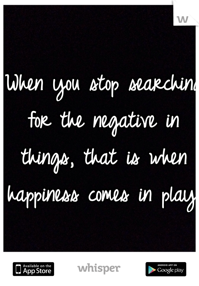 When you stop searching for the negative in things, that is when happiness comes in play.
