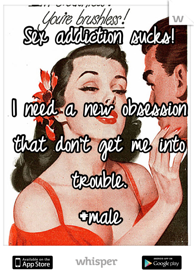 Sex addiction sucks!     I need a new obsession that don't get me into trouble.  #male