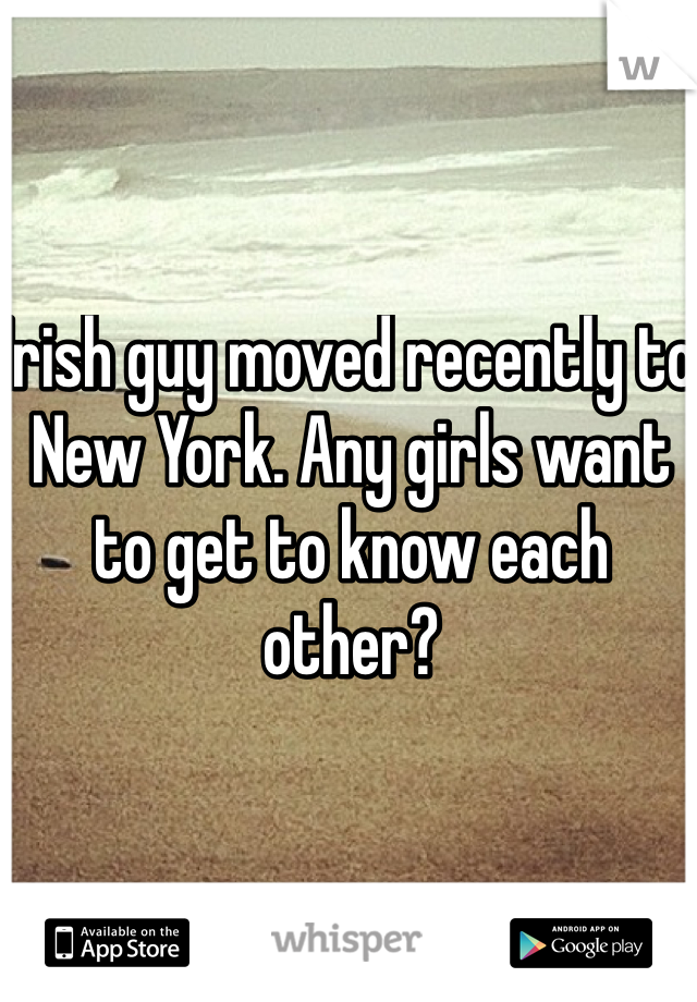 Irish guy moved recently to New York. Any girls want to get to know each other?