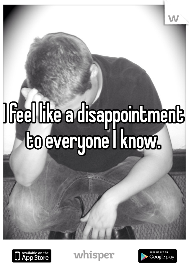 I feel like a disappointment to everyone I know.