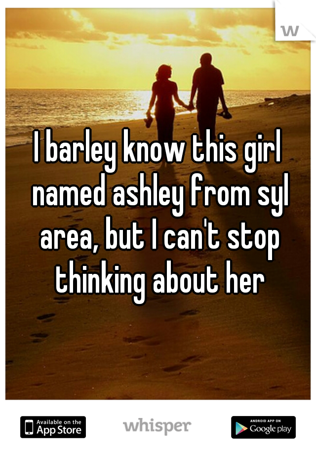 I barley know this girl named ashley from syl area, but I can't stop thinking about her