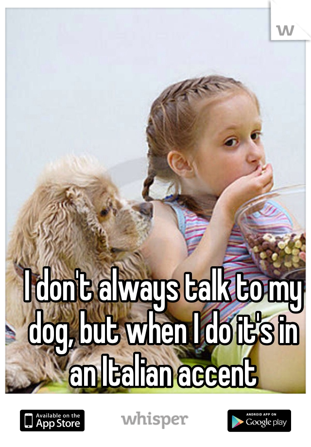 I don't always talk to my dog, but when I do it's in an Italian accent  Lol