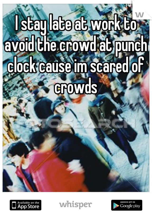 I stay late at work to avoid the crowd at punch clock cause im scared of crowds