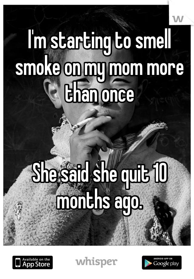 I'm starting to smell smoke on my mom more than once   She said she quit 10 months ago.