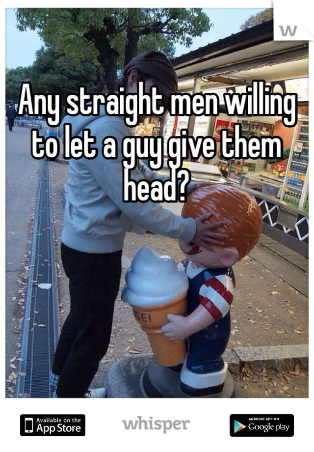 Any straight men willing to let a guy give them head?