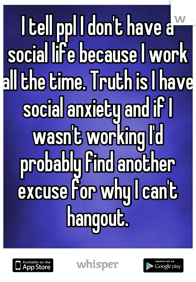 I tell ppl I don't have a social life because I work all the time. Truth is I have social anxiety and if I wasn't working I'd probably find another excuse for why I can't hangout.