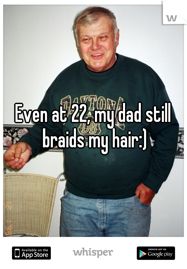 Even at 22, my dad still braids my hair:)