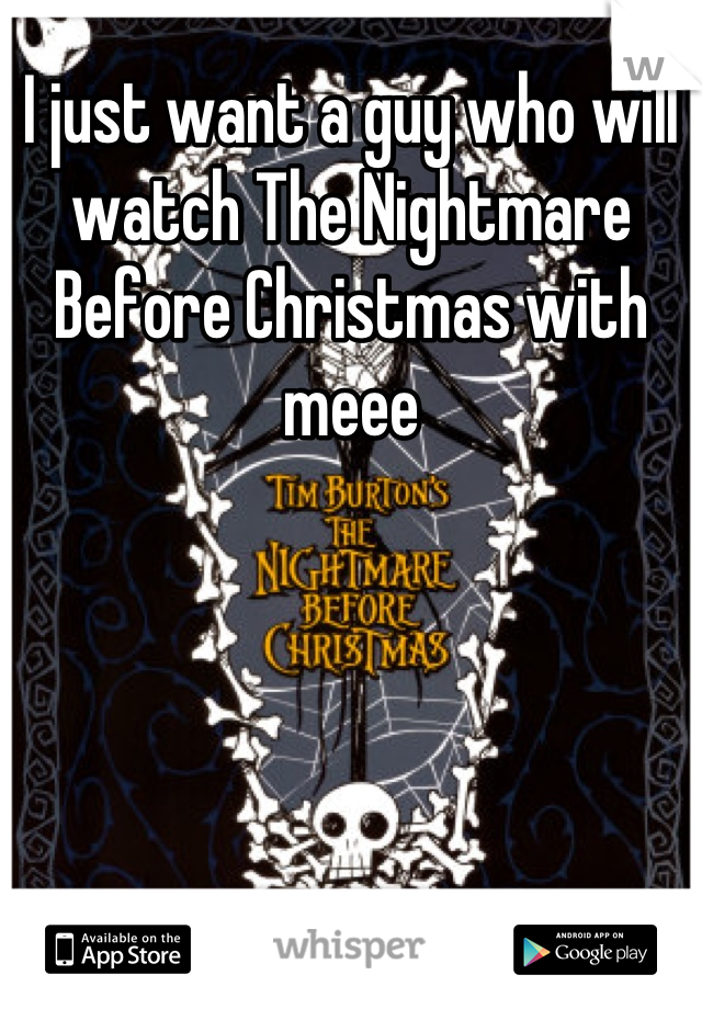 I just want a guy who will watch The Nightmare Before Christmas with meee