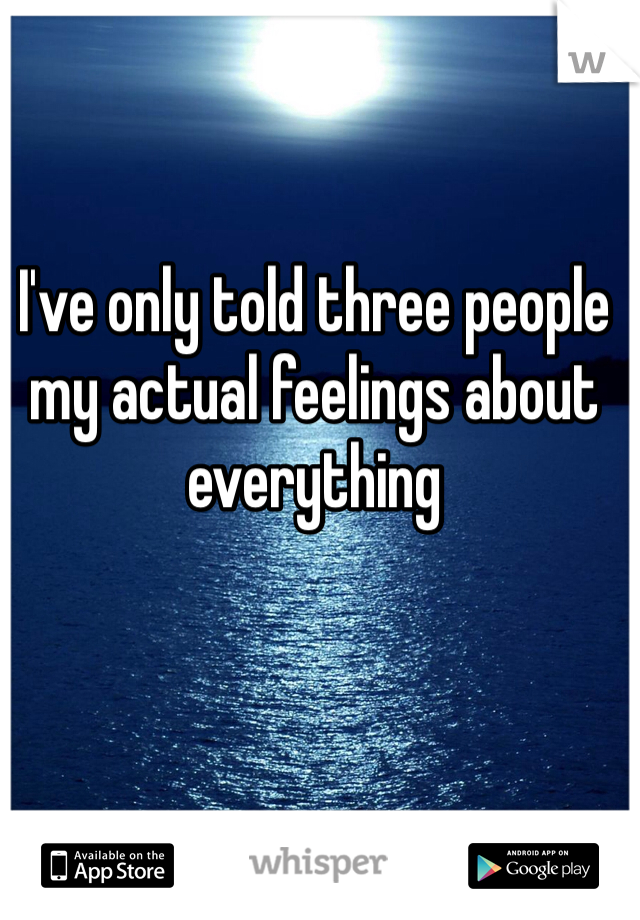 I've only told three people my actual feelings about everything