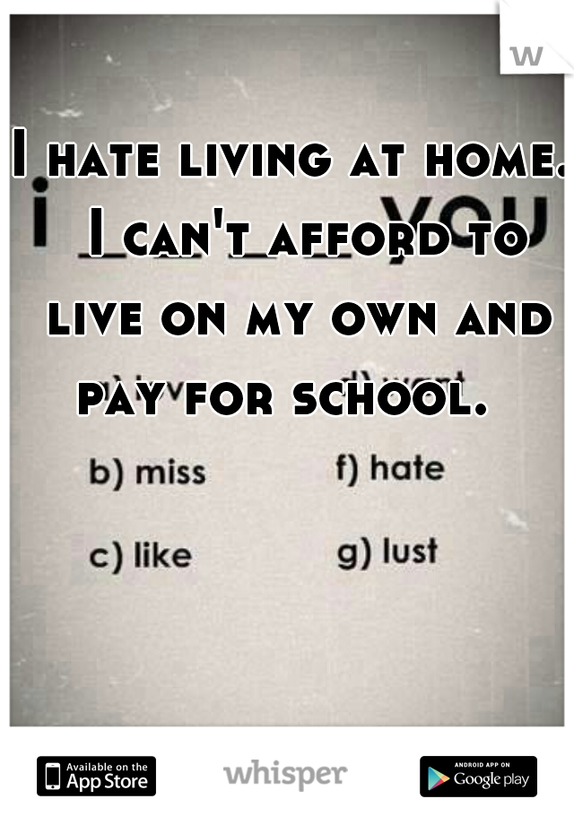 I hate living at home.  I can't afford to live on my own and pay for school.