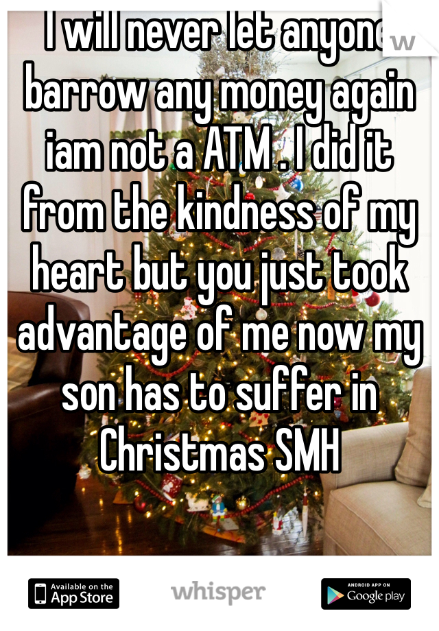 I will never let anyone barrow any money again iam not a ATM . I did it from the kindness of my heart but you just took advantage of me now my son has to suffer in Christmas SMH