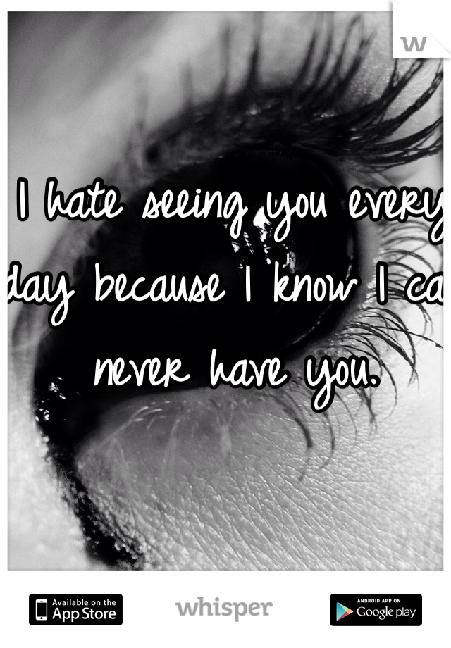 I hate seeing you every day because I know I can never have you.