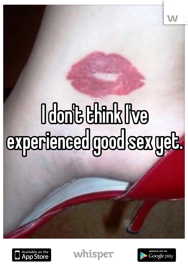 I don't think I've experienced good sex yet.