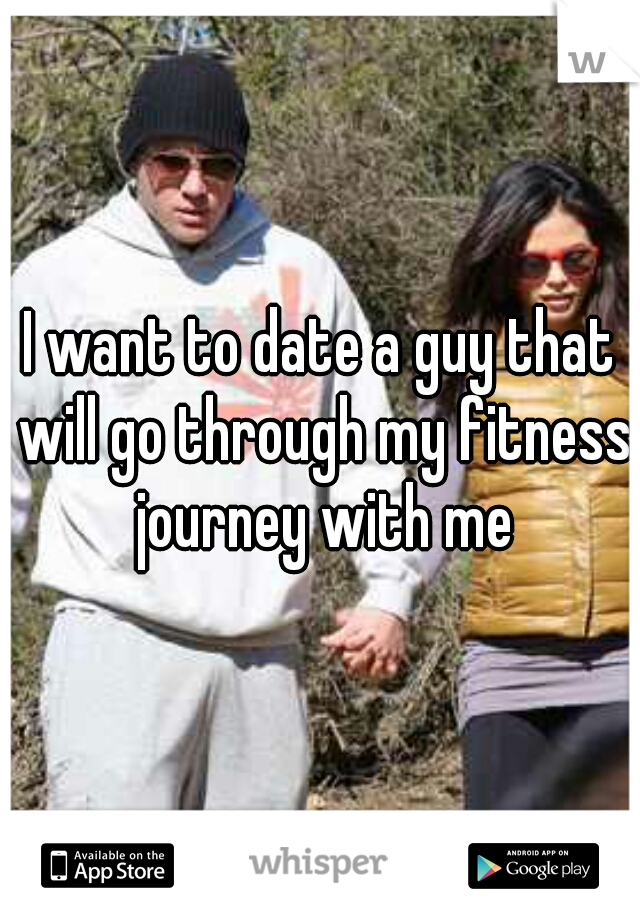 I want to date a guy that will go through my fitness journey with me