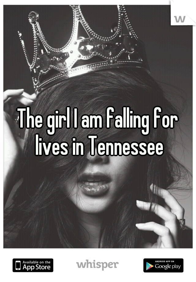 The girl I am falling for lives in Tennessee