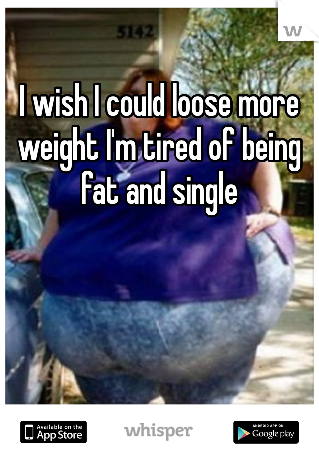 I wish I could loose more weight I'm tired of being fat and single