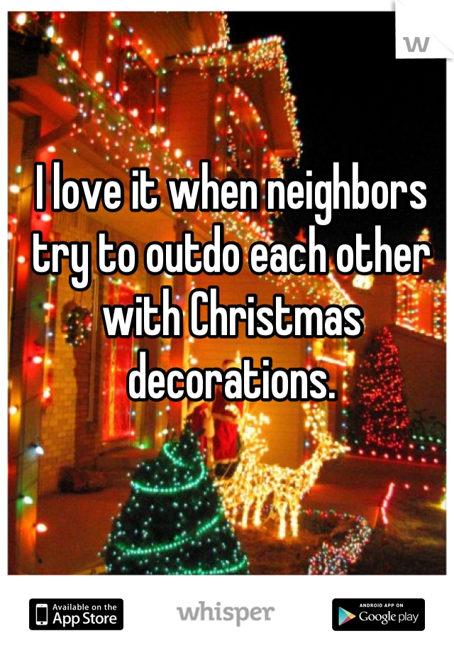 I love it when neighbors try to outdo each other with Christmas decorations.