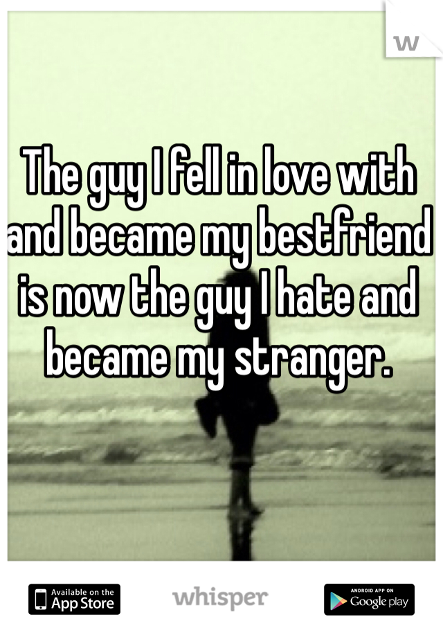The guy I fell in love with and became my bestfriend is now the guy I hate and became my stranger.