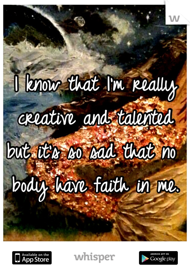 I know that I'm really creative and talented but it's so sad that no body have faith in me.