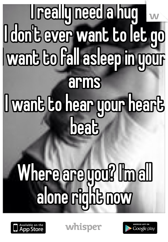 I really need a hug  I don't ever want to let go  I want to fall asleep in your arms  I want to hear your heart beat   Where are you? I'm all alone right now